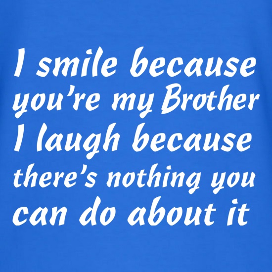 I Smile Because You're My Brother t shirt